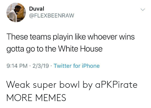 White House: Duval  @FLEXBEENRAW  These teams playin like whoever wins  gotta go to the White House  9:14 PM 2/3/19 Twitter for iPhone Weak super bowl by aPKPirate MORE MEMES