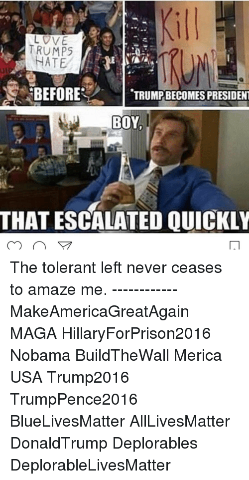 Escalates: DVE  MTRUMPS  NATE  BEFORE  TRUMPBECOMES PRESIDENT  BOY  THAT ESCALATED QUICKLY The tolerant left never ceases to amaze me. ------------ MakeAmericaGreatAgain MAGA HillaryForPrison2016 Nobama BuildTheWall Merica USA Trump2016 TrumpPence2016 BlueLivesMatter AllLivesMatter DonaldTrump Deplorables DeplorableLivesMatter
