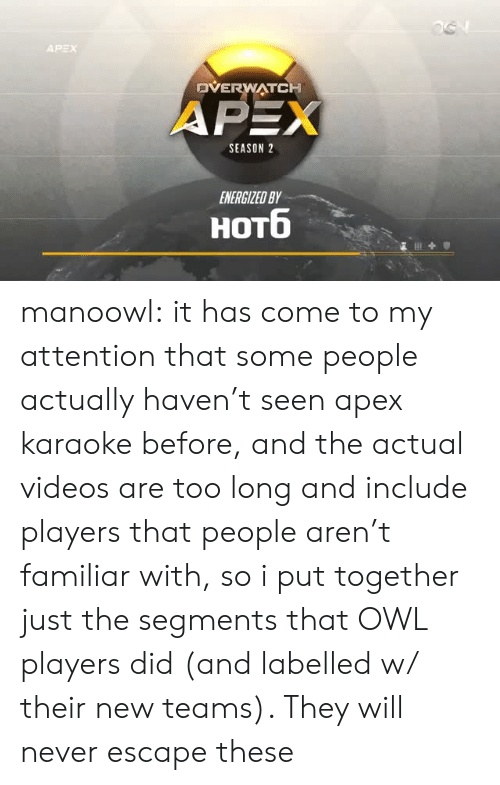 Energized: DVERWATCH  APEX  SEASON 2  ENERGIZED BY  HOTO manoowl: it has come to my attention that some people actually haven't seen apex karaoke before, and the actual videos are too long and include players that people aren't familiar with, so i put together just the segments that OWL players did (and labelled w/ their new teams). They will never escape these