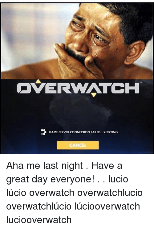 Memes, Game, and 🤖: DVERWATCH  GAME SERVER CONNECTION FAILED... RETRYING.  CANCEL Aha me last night . Have a great day everyone! . . lucio lúcio overwatch overwatchlucio overwatchlúcio lúciooverwatch luciooverwatch