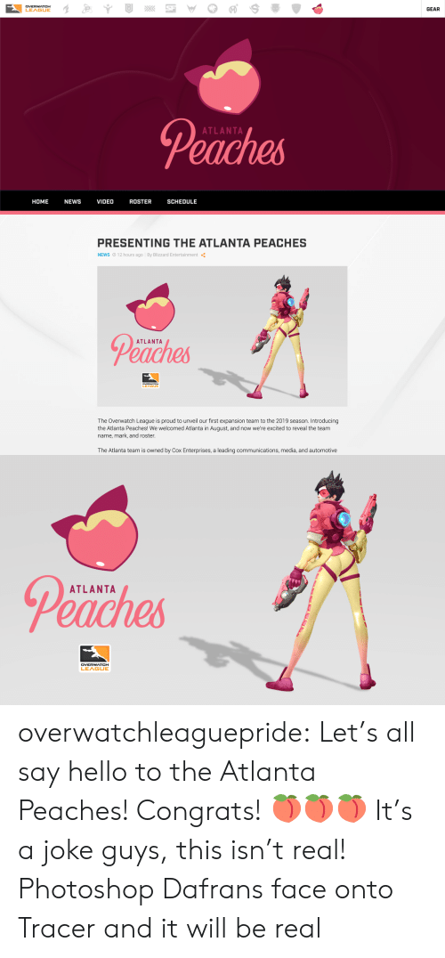 peaches: DVERWATCH  LEAGUE  GEAR  Peaches  ATLANTA  HOME NEWS VIDEO ROSTER SCHEDULE   PRESENTING THE ATLANTA PEACHES  NEWS O 12 hours ago By Blizzard Entertainment  Peaches  ATLANTA  LEA  The Overwatch League is proud to unveil our first expansion team to the 2019 season. Introducing  the Atlanta Peaches! We welcomed Atlanta in August, and now we're excited to reveal the team  name, mark, and roster  The Atlanta team is owned by Cox Enterprises, a leading communications, media, and automotive   Peaches  ATLANTA overwatchleaguepride:  Let's all say hello to the Atlanta Peaches! Congrats!🍑🍑🍑 It's a joke guys, this isn't real!   Photoshop Dafrans face onto Tracer and it will be real