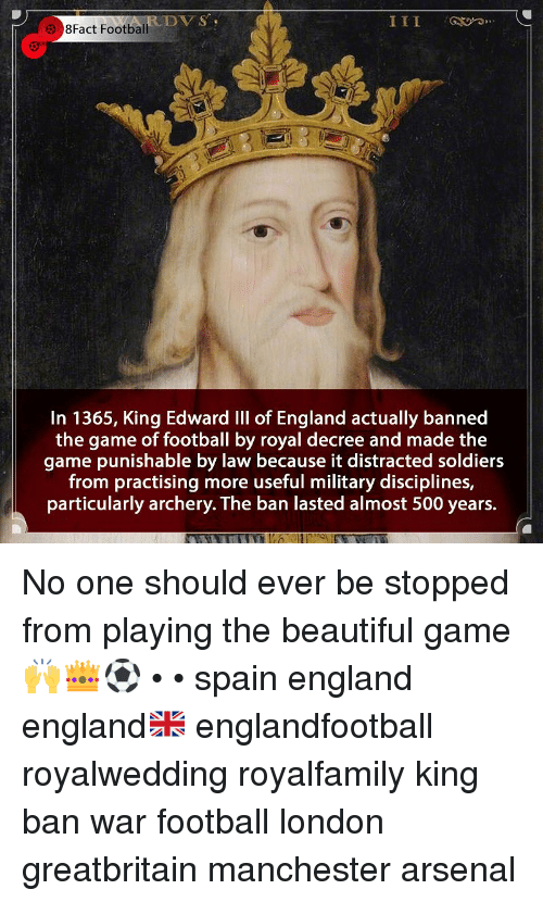 8Fact: DVS  8Fact Football  In 1365, King Edward IIl of England actually banned  the game of football by royal decree and made the  game punishable by law because it distracted soldiers  from practising more useful military disciplines,  particularly archery. The ban lasted almost 500 years. No one should ever be stopped from playing the beautiful game 🙌👑⚽️ • • spain england england🇬🇧 englandfootball royalwedding royalfamily king ban war football london greatbritain manchester arsenal