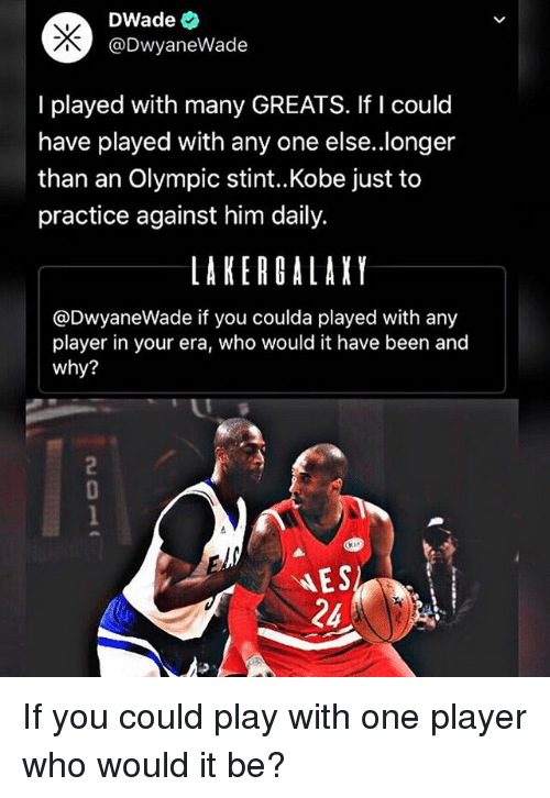 Dwyane Wade, Memes, and Kobe: DWade  @Dwyane Wade  I played with many GREATS. If I could  have played with any one else..longer  than an Olympic stint. Kobe just to  practice against him daily.  LAKER GALAXY  @Dwyane Wade if you coulda played with any  player in your era, who would it have been and  why?  NES  24 If you could play with one player who would it be?