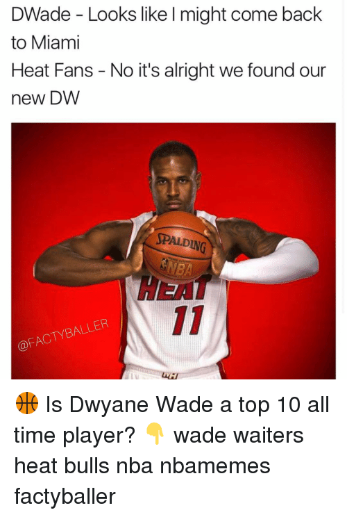 Dwyane Wade, Memes, and Miami Heat: DWade Looks like l might come back  to Miami  Heat Fans No it's alright we found our  new DW  SPALDING  FACTYBALLER 🏀 Is Dwyane Wade a top 10 all time player? 👇 wade waiters heat bulls nba nbamemes factyballer