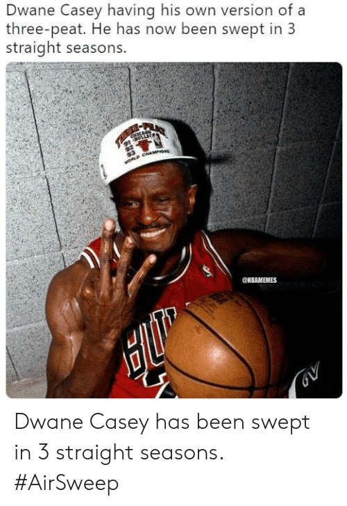 Nbamemes: Dwane Casey having his own version of a  three-peat. He has now been swept in 3  straight seasons.  NBAMEMES Dwane Casey has been swept in 3 straight seasons. #AirSweep
