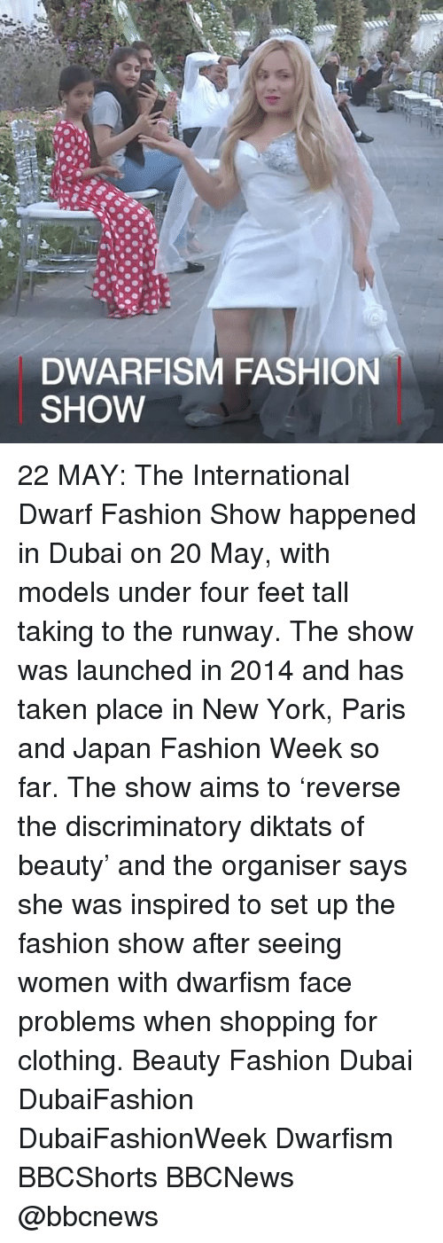 Fashion, Memes, and New York: DWARFISM FASHION  SHOW 22 MAY: The International Dwarf Fashion Show happened in Dubai on 20 May, with models under four feet tall taking to the runway. The show was launched in 2014 and has taken place in New York, Paris and Japan Fashion Week so far. The show aims to 'reverse the discriminatory diktats of beauty' and the organiser says she was inspired to set up the fashion show after seeing women with dwarfism face problems when shopping for clothing. Beauty Fashion Dubai DubaiFashion DubaiFashionWeek Dwarfism BBCShorts BBCNews @bbcnews