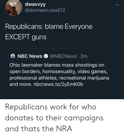 Athletes: dwavvyy  @dontaerussell12  Republicans: blame Everyone  EXCEPT guns  NBC News  @NBCNews3m  NEWS  Ohio lawmaker blames mass shootings on  open borders, homosexuality, video games,  professional athletes, recreational marijuana  and more. nbcnews.to/2yEmKOb Republicans work for who donates to their campaigns and thats the NRA