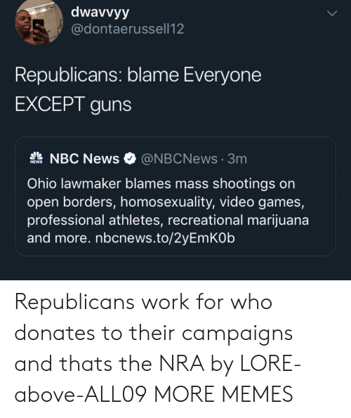 Athletes: dwavvyy  @dontaerussell12  Republicans: blame Everyone  EXCEPT guns  NBC News  @NBCNews3m  NEWS  Ohio lawmaker blames mass shootings on  open borders, homosexuality, video games,  professional athletes, recreational marijuana  and more. nbcnews.to/2yEmKOb  UP Republicans work for who donates to their campaigns and thats the NRA by LORE-above-ALL09 MORE MEMES