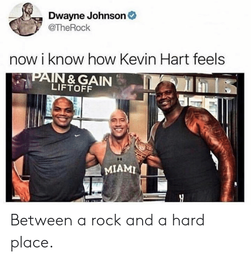 Dwayne Johnson: Dwayne Johnson  @TheRochk  now i know how Kevin Hart feels  PAIN & GAIN  LIFTOFF  MIAMI Between a rock and a hard place.