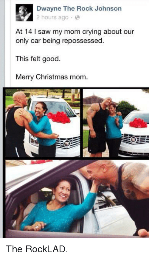 the rock johnson: Dwayne The Rock Johnson  2 hours ago  At 14 l saw my mom crying about our  only car being repossessed.  This felt good.  Merry Christmas mom. The RockLAD.