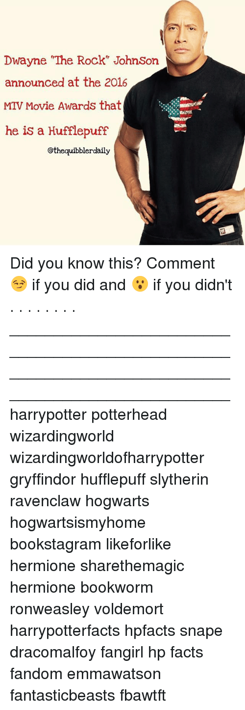 """Facts, Gryffindor, and Hermione: Dwayne """"The Rock"""" Johnson  announced at the 2016  MTV Movie Awards that  he is a Hufflepuff  @thequibblerdaily Did you know this? Comment 😏 if you did and 😮 if you didn't . . . . . . . . __________________________________________________ __________________________________________________ harrypotter potterhead wizardingworld wizardingworldofharrypotter gryffindor hufflepuff slytherin ravenclaw hogwarts hogwartsismyhome bookstagram likeforlike hermione sharethemagic hermione bookworm ronweasley voldemort harrypotterfacts hpfacts snape dracomalfoy fangirl hp facts fandom emmawatson fantasticbeasts fbawtft"""