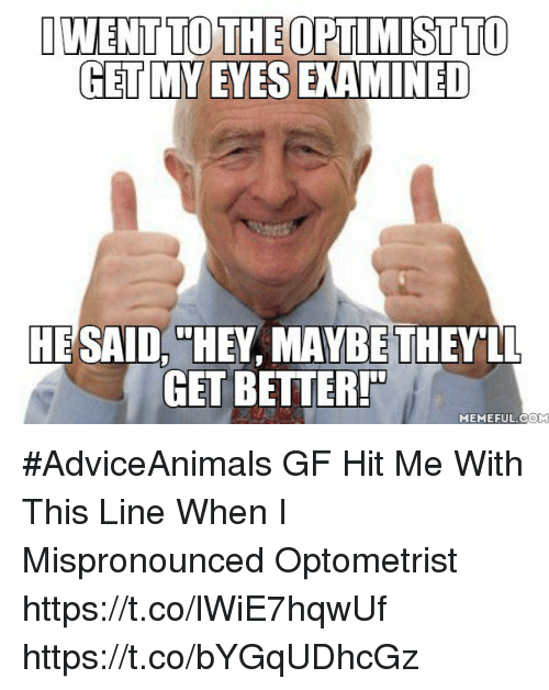 Meme, Memes, and Adviceanimals: DWENTTO THEOPTIMISTTO  GET MY EYES EXAMINED  HE SAID  HEY MAYBE THEY LL  GET BETTER  MEME FUL COM #AdviceAnimals GF Hit Me With This Line When I Mispronounced Optometrist https://t.co/lWiE7hqwUf https://t.co/bYGqUDhcGz