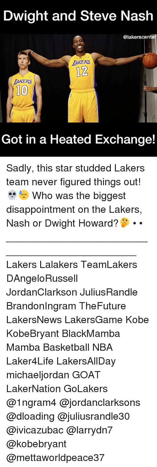 Basketball, Dwight Howard, and Los Angeles Lakers: Dwight and Steve Nash  @lakerscente  LAKERS  AKERS  10  Got in a Heated Exchange! Sadly, this star studded Lakers team never figured things out!💀😓 Who was the biggest disappointment on the Lakers, Nash or Dwight Howard?🤔 • • ________________________________________________ Lakers Lalakers TeamLakers DAngeloRussell JordanClarkson JuliusRandle BrandonIngram TheFuture LakersNews LakersGame Kobe KobeBryant BlackMamba Mamba Basketball NBA Laker4Life LakersAllDay michaeljordan GOAT LakerNation GoLakers @1ngram4 @jordanclarksons @dloading @juliusrandle30 @ivicazubac @larrydn7 @kobebryant @mettaworldpeace37