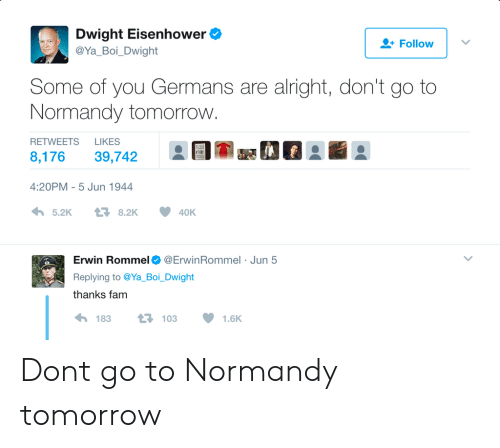 erwin: Dwight Eisenhower  @Ya Boi Dwight  Follow  Some of you Germans are alright, don't go to  Normandy tomorrovw  RETWEETS LIKES  8,176 39,742  EI-a se  4:20PM-5 Jun 1944  わ5.2K  8.2K  40K  Erwin Rommel Φ @Erw.nRommel . Jun 5  Replying to @Ya Boi. Dwight  thanks fam  183  103  1.6K Dont go to Normandy tomorrow