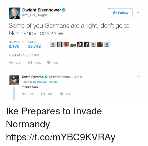 erwin: Dwight Eisenhower  @Ya_Boi_Dwight  Follow |  Some of you Germans are alright, don't go to  Normandy tomorrow  RETWEETS LIKES  8,17639,742  4:20PM - 5 Jun 1944  わ5.2K t-8.2K  요団室喊01  40K  Erwin Rommel@ErwinRommel Jun 5  Replying to @Ya_Boi_Dwight  thanks fam  わ183 t7103 1.6K Ike Prepares to Invade Normandy https://t.co/mYBC9KVRAy
