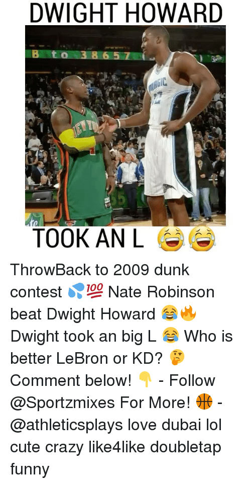 Crazy, Cute, and Dunk: DWIGHT HOWARD  B t o 3 8 65 7  TOOK AN L ThrowBack to 2009 dunk contest 💦💯 Nate Robinson beat Dwight Howard 😂🔥 Dwight took an big L 😂 Who is better LeBron or KD? 🤔 Comment below! 👇 - Follow @Sportzmixes For More! 🏀 - @athleticsplays love dubai lol cute crazy like4like doubletap funny