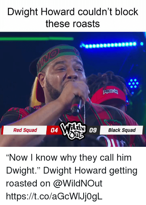 "Dwight Howard, Memes, and Squad: Dwight Howard couldn't block  these roasts  LAN  Red Squad  04  09  Black Squad ""Now I know why they call him Dwight.""   Dwight Howard getting roasted on @WildNOut  https://t.co/aGcWlJj0gL"