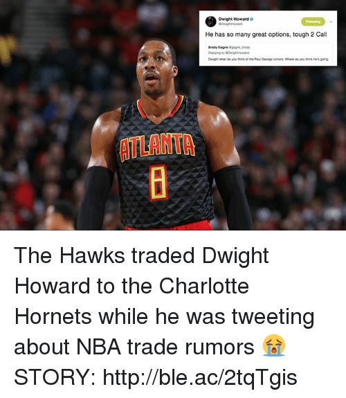 Dwight Howard, Nba, and NBA Trades: Dwight Howard  He has so many great options, tough 2 Call  Brady Gagne  Dwight what do you think of the Pau George rumors. Where do you think he's going  ATLANTA The Hawks traded Dwight Howard to the Charlotte Hornets while he was tweeting about NBA trade rumors 😭  STORY: http://ble.ac/2tqTgis