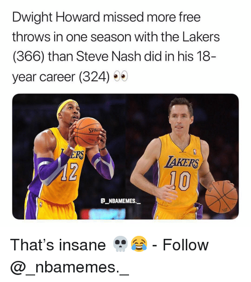 Dwight Howard, Los Angeles Lakers, and Memes: Dwight Howard missed more free  throws in one season with the Lakers  (366) than Steve Nash did in his 18  year career (324) 5  SPA  RS  TAKERS  10  _NBAMEMES._ That's insane 💀😂 - Follow @_nbamemes._