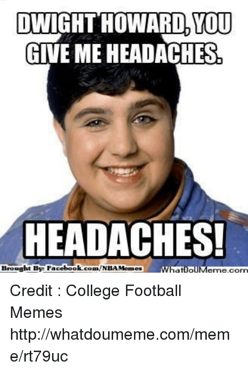 Football Memes: DWIGHT HOWARD, YOU  GIVE ME HEADACHES  HEADACHES!  Brought Bye Fac  ebook  whatIpIVemekcom Credit : College Football Memes