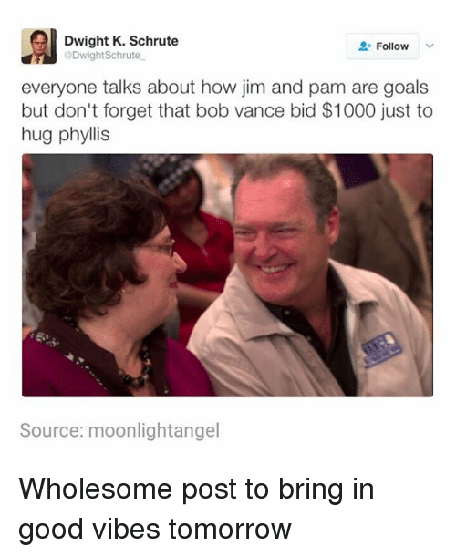 good vibe: Dwight K. Schrute  2 Follow  @DwightSchrute.  everyone talks about how jim and pam are goals  but don't forget that bob vance bid $1000 just to  hug phyllis  Source: moonlightangel Wholesome post to bring in good vibes tomorrow