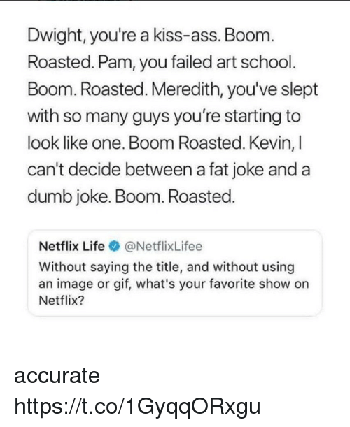 Ass, Dumb, and Gif: Dwight, you're a kiss-ass. Boom  Roasted. Pam, you failed art school.  Boom. Roasted. Meredith, you've slept  with so many guys you're starting to  look like one. Boom Roasted. Kevin, I  can't decide between a fat joke and a  dumb joke. Boom. Roasted.  Netflix Life@NetflixLifee  Without saying the title, and without using  an image or gif, what's your favorite show on  Netflix? accurate https://t.co/1GyqqORxgu