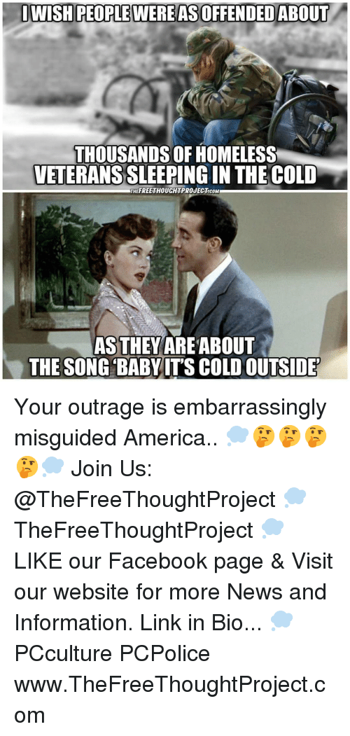 Veterans: DWISH PEOPLE WERE AS OFFENDED ABOUT  THOUSANDS OF HOMELESS  VETERANS SLEEPING IN THE COLD  THEFREETHOUCHTPROJECT.cOM  AS THEYAREABOUT  THE SONG BABYITS COLD OUTSIDE Your outrage is embarrassingly misguided America.. 💭🤔🤔🤔🤔💭 Join Us: @TheFreeThoughtProject 💭 TheFreeThoughtProject 💭 LIKE our Facebook page & Visit our website for more News and Information. Link in Bio... 💭 PCculture PCPolice www.TheFreeThoughtProject.com