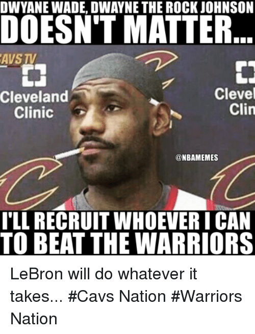 cleveland clinic: DWYANE WADE, DWAYNE THE ROCK JOHNSON  DOESN'T MATTER  AVS TV  Clevel  Clin  Cleveland  Clinic  @NBAMEMES  TLL RECRUIT WHOEVER I CAN  TO BEAT THE WARRIORS LeBron will do whatever it takes... #Cavs Nation #Warriors Nation
