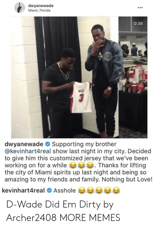 d wade: dwyanewade  Miami, Florida  .C0  0:38  Hor  dwyanewade # Supporting my brother  @kevinhart4real show last night in my city. Decided  to give him this customized jersey that we've been  working on for a while Thanks for lifting  the city of Miami spirits up last night and being so  amazing to my friends and family. Nothing but Love!  kevinhart4real  Asshole 비부부부 D-Wade Did Em Dirty by Archer2408 MORE MEMES