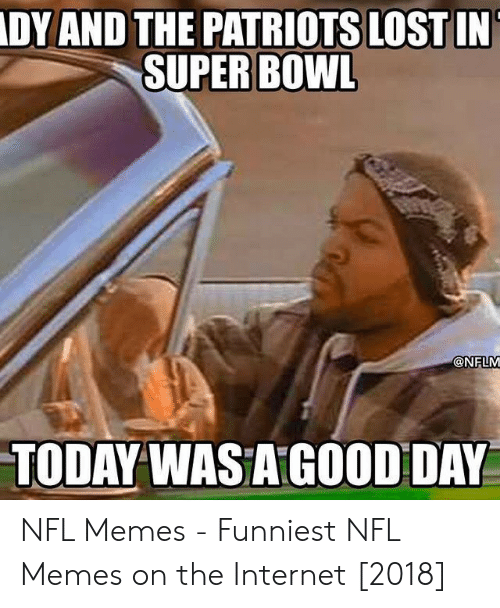 Pats Memes: DY AND THE PATRIOTS LOST IN  SUPER BOWL  @NFLM  TODAY WASA GOOD DAY NFL Memes - Funniest NFL Memes on the Internet [2018]