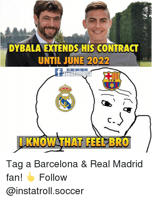 Barcelona, Memes, and Real Madrid: DYBALA EXTENDS HIS CONTRACT  UNTIL JUNE 2022  R E A L  FC B  KNOW THAT FEELBRO Tag a Barcelona & Real Madrid fan! 👆 Follow @instatroll.soccer