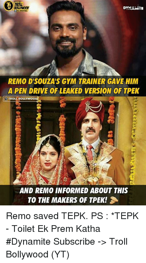 Gym, Memes, and Troll: DYHAMITE  REMO D'SOUZA'S GYM TRAINER GAVE HIM  A PEN DRIVE OF LEAKED VERSION OF TPEK  TROLL BOLLYWOO  AND REMO INFORMED ABOUT THIS  TO THE MAKERS OF TPEK! Remo saved TEPK.  PS : *TEPK - Toilet Ek Prem Katha  #Dynamite  Subscribe -> Troll Bollywood (YT)