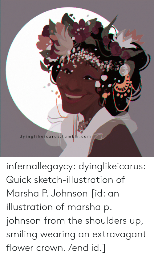 m&b: dyinglikeicarus. tu m b r.com infernallegaycy: dyinglikeicarus: Quick sketch-illustration of Marsha P. Johnson [id: an illustration of marsha p. johnson from the shoulders up, smiling  wearing an extravagant flower crown. /end id.]