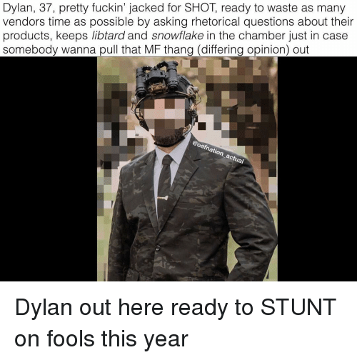 jacked: Dylan, 37, pretty fuckin' jacked for SHOT, ready to waste as many  vendors time as possible by asking rhetorical questions about their  products, keeps libtard and snowflake in the chamber just in case  somebody wanna pull that MF thang (differing opinion) out  arn  natio Dylan out here ready to STUNT on fools this year