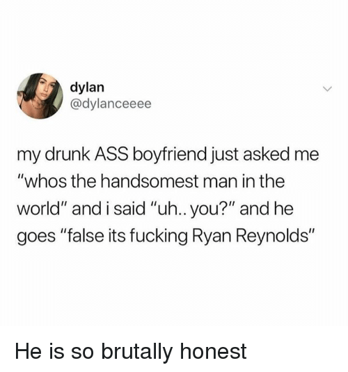 """Ass, Drunk, and Fucking: dylan  @dylanceeee  my drunk ASS boyfriend just asked me  """"whos the handsomest man in the  world"""" and i said """"uh.. you?"""" and he  goes """"false its fucking Ryan Reynolds"""" He is so brutally honest"""