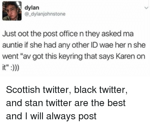 "Post Office, Stan, and Twitter: dylan  @_dylanjohnstone  Just oot the post office n they asked ma  auntie if she had any other ID wae her n she  went ""av got this keyring that says Karen orn  it"":) Scottish twitter, black twitter, and stan twitter are the best and I will always post"