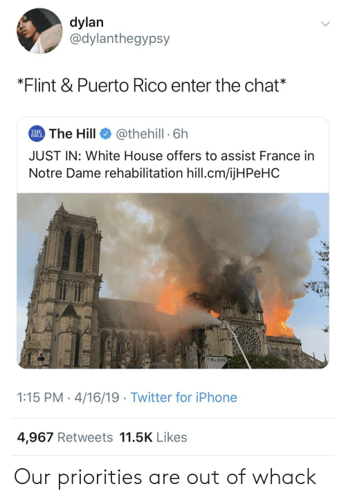 Assist: dylan  @dylanthegypsy  *Flint & Puerto Rico enter the chat*  The Hill  @thehill 6h  THE  HILL  JUST IN: White House offers to assist France in  Notre Dame rehabilitation hill.cm/ijHPeHC  CNLTVLCm  FIN ZONE  1:15 PM 4/16/19 Twitter for iPhone  4,967 Retweets 11.5K Likes Our priorities are out of whack
