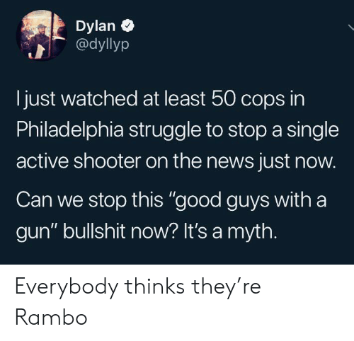 "dylan: Dylan  @dyllyp  just watched at least 50 cops in  Philadelphia struggle to stop a single  active shooter on the news just now.  Can we stop this ""good guys with a  gun"" bullshit now? It's a myth. Everybody thinks they're Rambo"