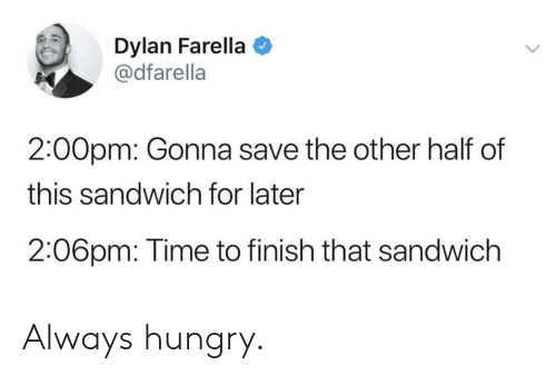 dylan: Dylan Farella  @dfarella  2:00pm: Gonna save the other half of  this sandwich for later  2:06pm: Time to finish that sandwich Always hungry.