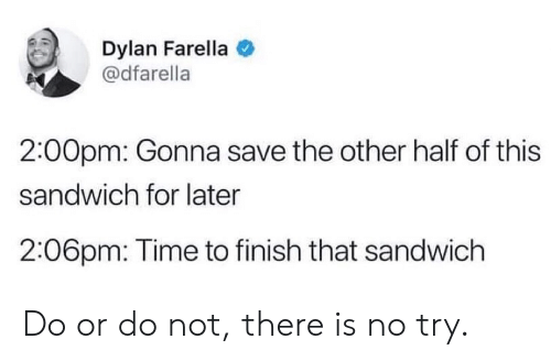 there is no try: Dylan Farella  @dfarella  2:00pm: Gonna save the other half of this  sandwich for later  2:06pm: Time to finish that sandwich Do or do not, there is no try.