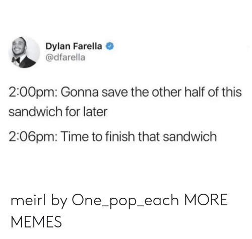 dylan: Dylan Farella  @dfarella  2:00pm: Gonna save the other half of this  sandwich for later  2:06pm: Time to finish that sandwich meirl by One_pop_each MORE MEMES