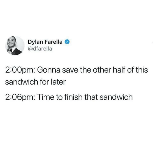 dylan: Dylan Farella  @dfarella  2:00pm: Gonna save the other half of this  sandwich for later  2:06pm: Time to finish that sandwich