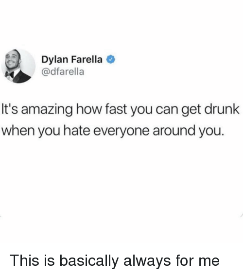 Hate Everyone: Dylan Farella  @dfarella  It's amazing how fast you can get drunk  when you hate everyone around you. This is basically always for me