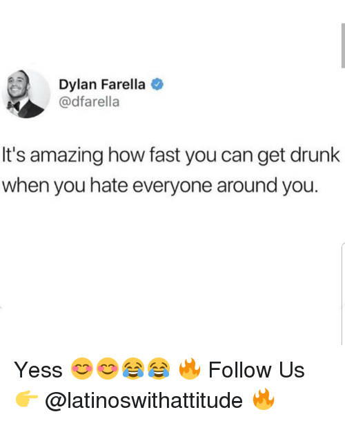 Hate Everyone: Dylan Farella  @dfarella  It's amazing how fast you can get drunk  when you hate everyone around you. Yess 😊😊😂😂 🔥 Follow Us 👉 @latinoswithattitude 🔥