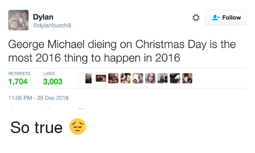 George Michael: Dylan  Follow  @dylanburchill  George Michael dieing on Christmas Day is the  most 2016 thing to happen in 2016  RETWEETS  LIKES  1,704  3,003  11:05 PM 25 Dec 2016 So true 😔
