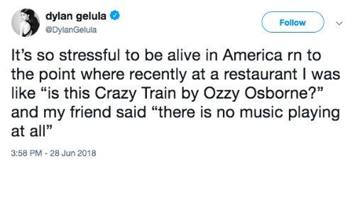 "dylan: dylan gelula  @DylanGelula  Follow  It's so stressful to be alive in America rn to  the point where recently at a restaurant I was  like ""is this Crazy Train by Ozzy Osborne?""  and my friend said ""there is no music playing  at all""  3:58 PM -28 Jun 2018"