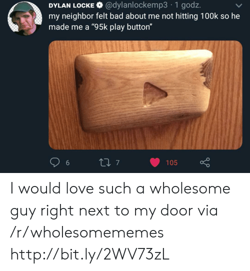 "dylan: DYLAN LOCKE @dylanlockemp3 1 godz.  my neighbor felt bad about me not hitting 100k so he  made me a ""95k play button""  t7  105 I would love such a wholesome guy right next to my door via /r/wholesomememes http://bit.ly/2WV73zL"