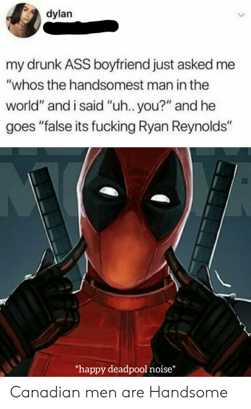 "Deadpool: dylan  my drunk ASS boyfriend just asked me  ""whos the handsomest man in the  world"" and i said ""uh.. you?"" and he  goes ""false its fucking Ryan Reynolds""  happy deadpool noise* Canadian men are Handsome"
