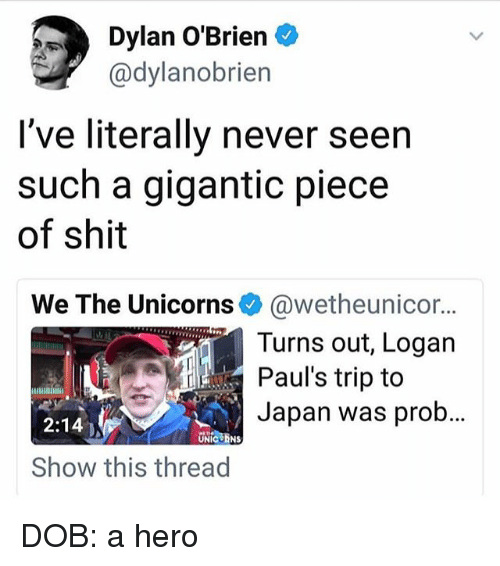 Dylan O'Brien, Memes, and Shit: Dylan O'Brien  @dylanobrien  I've literally never seen  such a gigantic piece  of shit  We The Unicorns e》 @wetheunicor  Turns out, Logan  Paul's trip to  Japan was prob  2:14  UNICORNS  Show this thread DOB: a hero