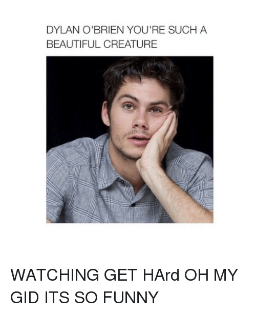 Dylan O'Brien: DYLAN O'BRIEN YOU'RE SUCH A  BEAUTIFUL CREATURE WATCHING GET HArd OH MY GID ITS SO FUNNY